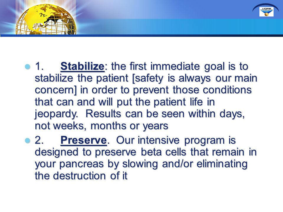 1. Stabilize: the first immediate goal is to stabilize the patient [safety is always our main concern] in order to prevent those conditions that can and will put the patient life in jeopardy. Results can be seen within days, not weeks, months or years